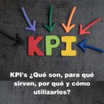 KPI's ¿Qué son, para qué sirven y por qué y cómo utilizarlos?