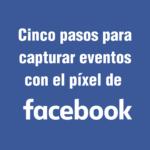 Cinco pasos para capturar eventos con el píxel de Facebook