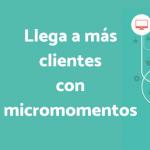 Conoce los micro-momentos y llega tus clientes potenciales