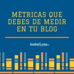 Cuáles son las principales métricas que debes de medir en tu blog