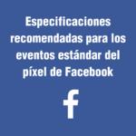 Especificaciones recomendadas para los eventos estándar del píxel de Facebook